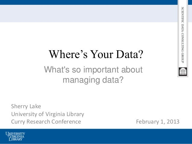 Where's Your Data?             Whats so important about                 managing data?Sherry LakeUniversity of Virginia Li...