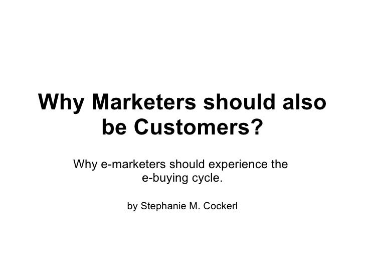 Why Marketers should also be Customers? Why e-marketers should experience the  e-buying cycle. by Stephanie M. Cockerl