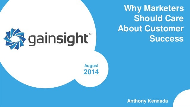 Gainsight Confidential. 2014 Gainsight, Inc. All rights reserved. Why Marketers Should Care About Customer Success Anthony...