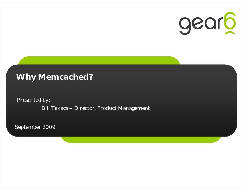 Why Memcached?  Presented by:          Bill Takacs – Director, Product Management   September 2009