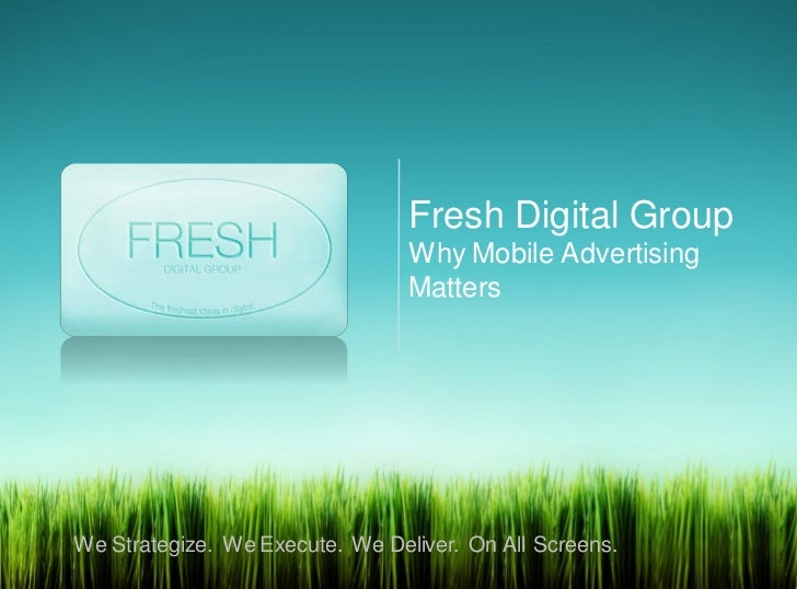 Fresh Digital Group                                 Why Mobile Advertising                                 MattersWe Strat...
