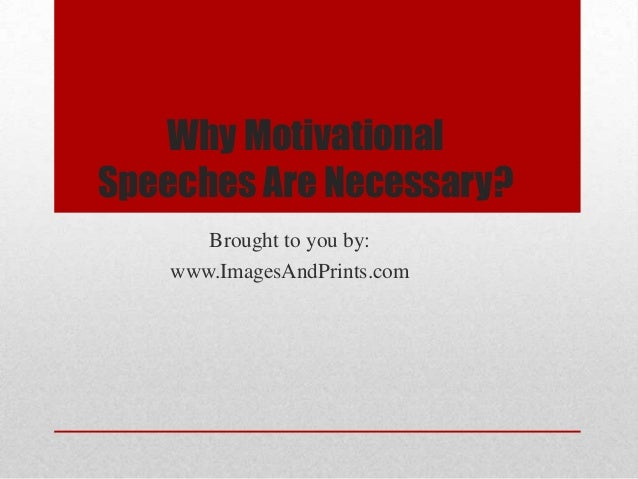 Why MotivationalSpeeches Are Necessary?       Brought to you by:    www.ImagesAndPrints.com