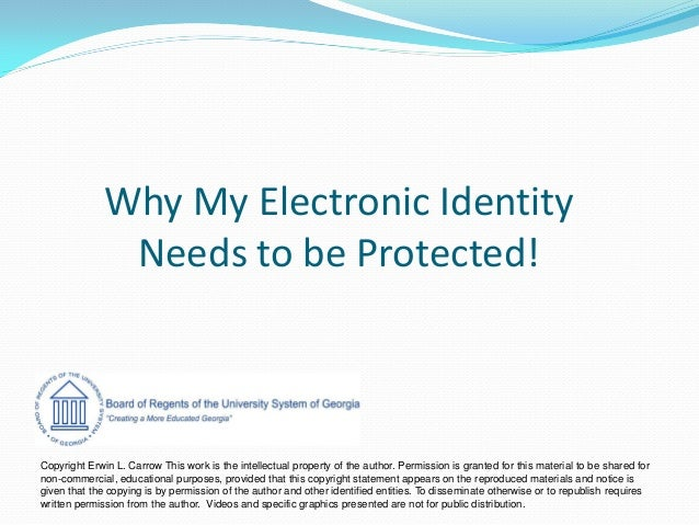 Why My Electronic Identity Needs to be Protected! Copyright Erwin L. Carrow This work is the intellectual property of the ...