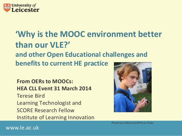 www.le.ac.uk 'Why is the MOOC environment better than our VLE?' and other Open Educational challenges and benefits to curr...