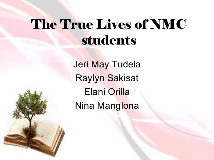 The True Lives of NMC      students     Jeri May Tudela      Raylyn Sakisat       Elani Orilla     Nina Manglona