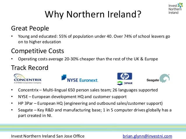 Why Northern Ireland?Great People•   Young and educated: 55% of population under 40. Over 74% of school leavers go    on t...