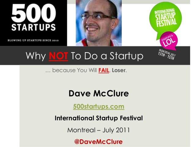 Why NOT To Do a Startup … because You Will FAIL, Loser. Dave McClure 500startups.com International Startup Festival Montre...