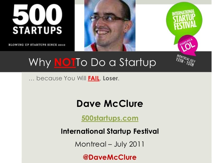Why NOTTo Do a Startup<br />… because You Will FAIL, Loser.<br />Dave McClure<br />500startups.com<br />International Star...