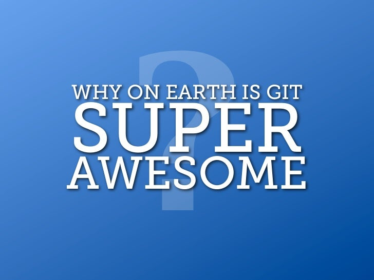 ?WHY ON EARTH IS GITSUPERAWESOME