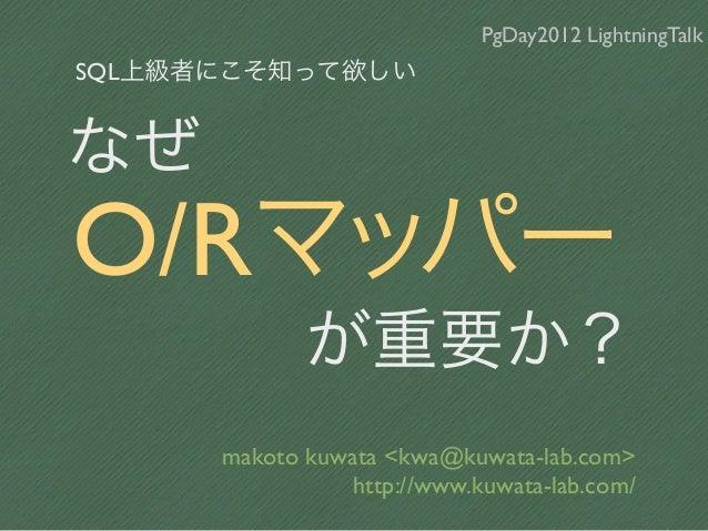 PgDay2012 LightningTalkSQL上級者にこそ知って欲しいなぜO/Rマッパー             が重要か?      makoto kuwata <kwa@kuwata-lab.com>                 ...