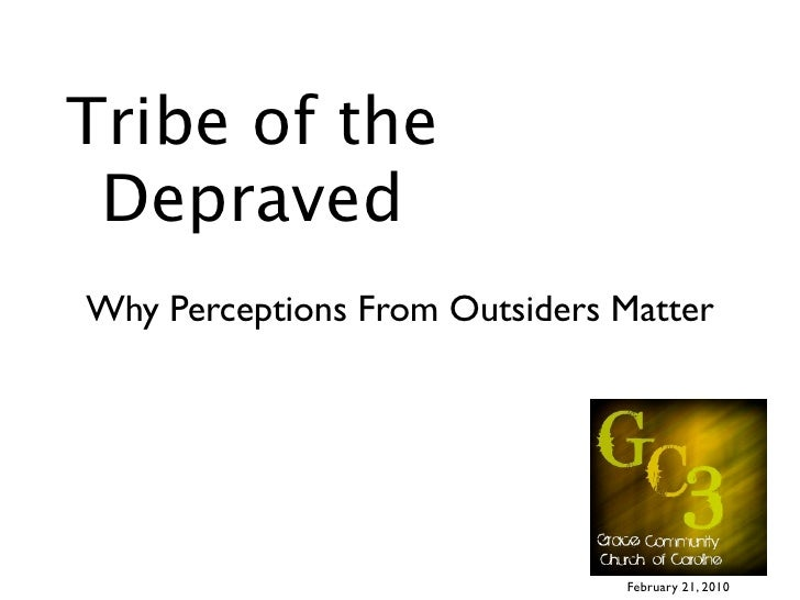 Tribe of the  Depraved Why Perceptions From Outsiders Matter                                    February 21, 2010