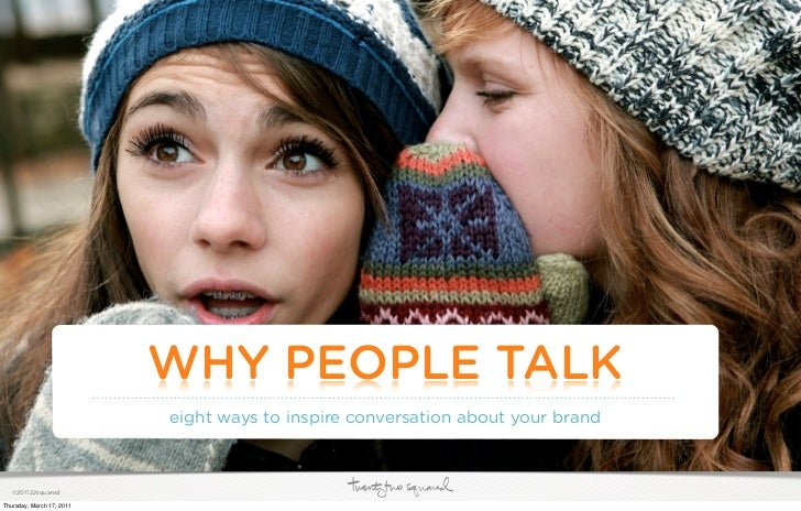 WHY PEOPLE TALK                           eight ways to inspire conversation about your brand   ©2011 22squaredThursday, M...
