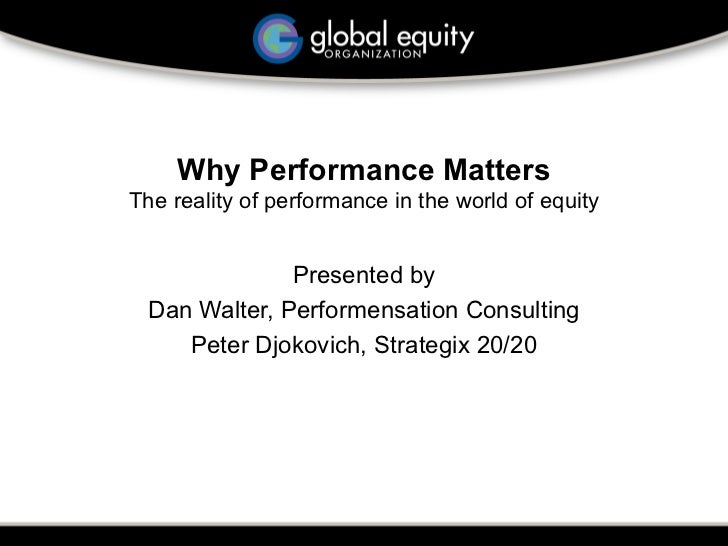 Why Performance Matters The reality of performance in the world of equity                 Presented by  Dan Walter, Perfor...