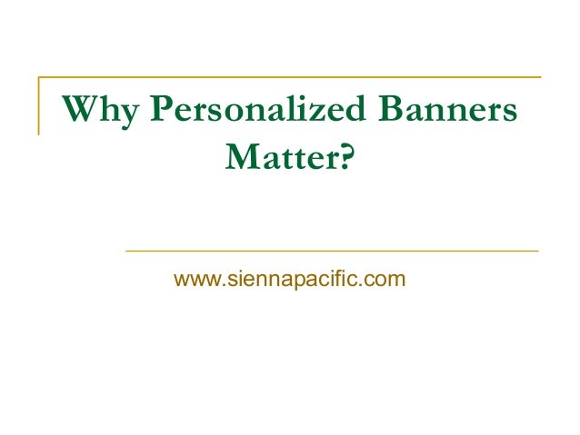 Why Personalized Banners Matter? www.siennapacific.com