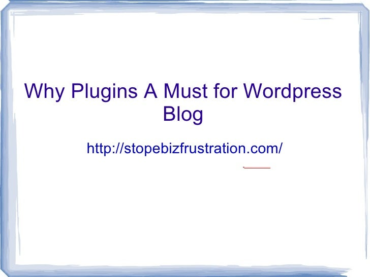 Why Plugins A Must for Wordpress               Blog       http://stopebizfrustration.com/                               fi...