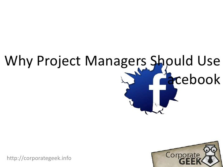 Why Project Managers Should Use                                 acebook<br />http://corporategeek.info<br />