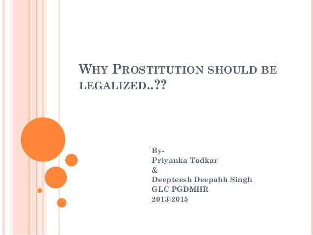 WHY PROSTITUTION SHOULD BE LEGALIZED..??  ByPriyanka Todkar & Deepteesh Deepabh Singh GLC PGDMHR 2013-2015