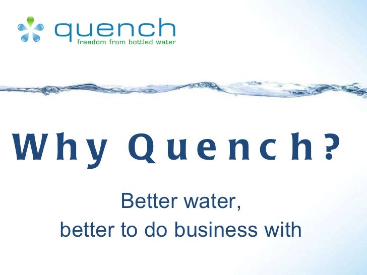 Why Quench? Better water, better to do business with