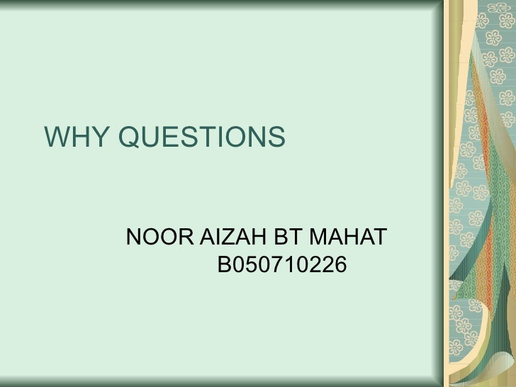 WHY QUESTIONS NOOR AIZAH BT MAHAT B050710226