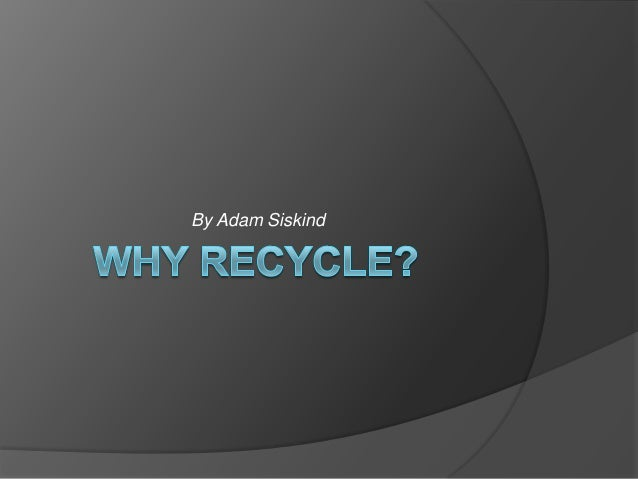 Why recycle by adam siskind