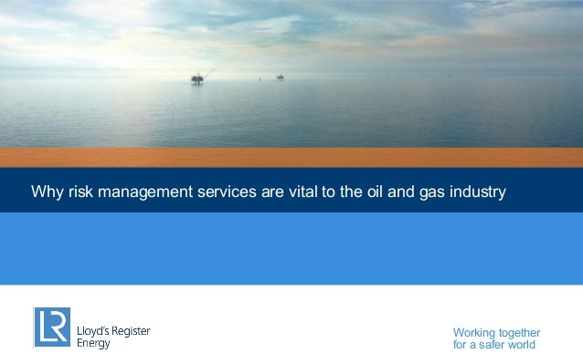 Why risk management services are vital to the oil and gas industry  Working together for a safer world
