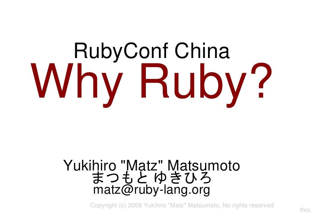 """RubyConf China Why Ruby? Yukihiro """"Matz"""" Matsumoto まつもと ゆきひろ matz@ruby-lang.org Copyright (c) 2008 Yukihiro """"Matz"""" Matsumo..."""