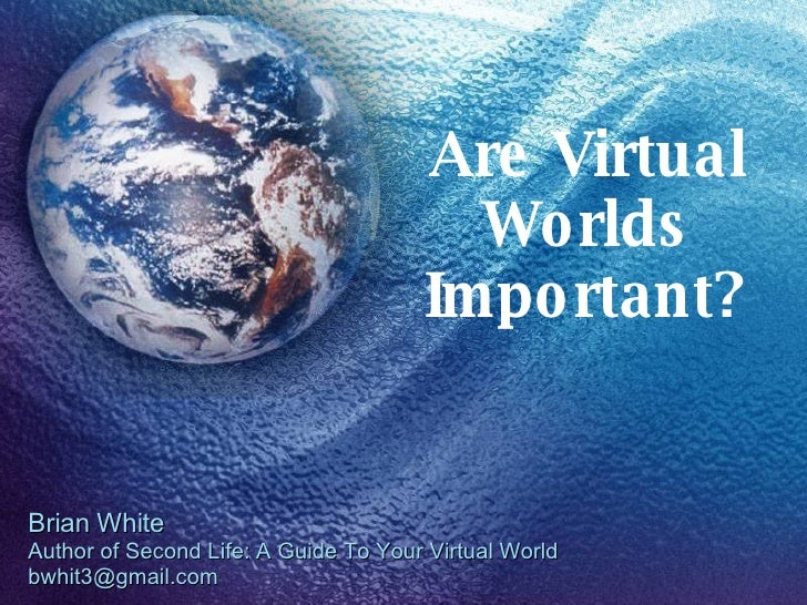 Are Virtual Worlds Important? Brian White Author of Second Life: A Guide To Your Virtual World [email_address]
