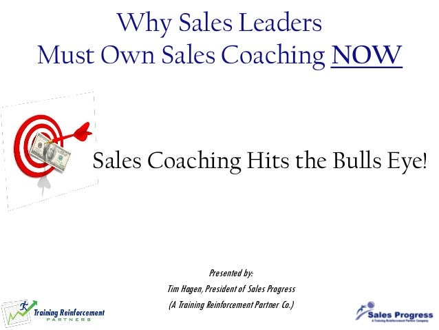 Why Sales Leaders Must Own Sales Coaching NOW  Sales Coaching Hits the Bulls Eye!  Presented by: Tim Hagen, President of S...