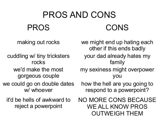 pros and cons of many ideas Alright, let me end the comments argument for you chucklenuts since you can't seem come to a conclusion by showing the pros and cons of the most oft mentioned here in.