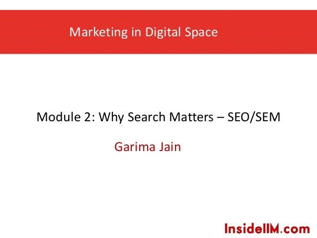 Marketing in Digital Space Garima Jain Module 2: Why Search Matters – SEO/SEM