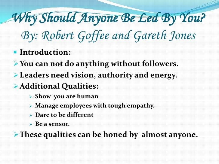 Why Should Anyone Be Led By You?  By: Robert Goffee and Gareth Jones Introduction: You can not do anything without follo...
