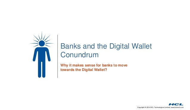 Banks and the Digital Wallet  Conundrum  Copyright © 2014 HCL Technologies Limited | www.hcltech.com  Why it makes sense f...