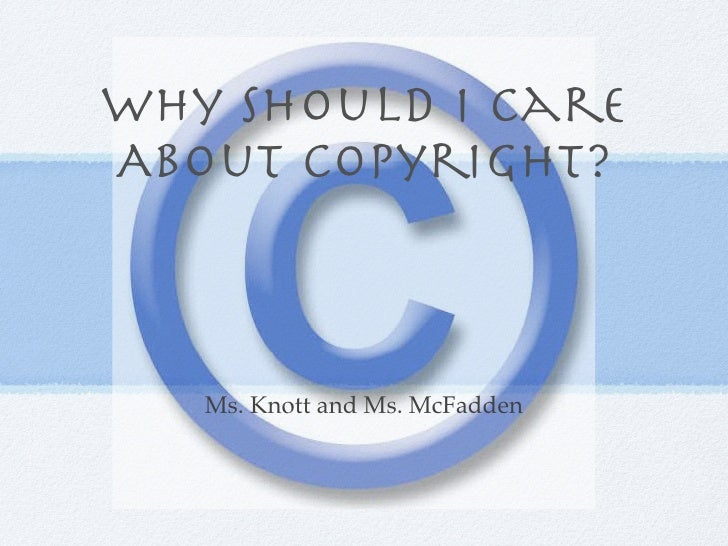 Why Should I CareAbout Copyright?   Ms. Knott and Ms. McFadden