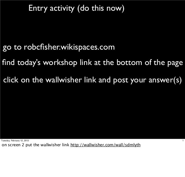 Entry activity (do this now) go to robcfisher.wikispaces.comfind today's workshop link at the bottom of the page click on th...