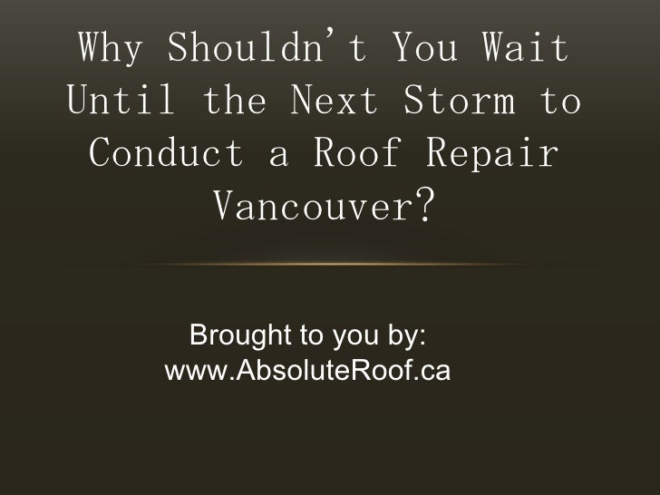 Why Shouldn't You Wait Until the Next Storm to Conduct a Roof Repair Vancouver?<br />Brought to you by:<br />www.AbsoluteR...