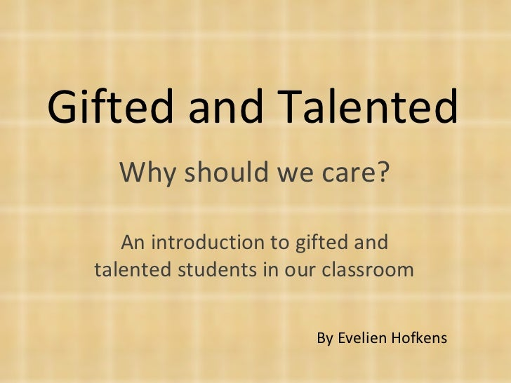 Gifted and Talented Why should we care? An introduction to gifted and talented students in our classroom By Evelien Hofkens