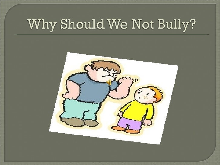 Why Should We Not Bully?