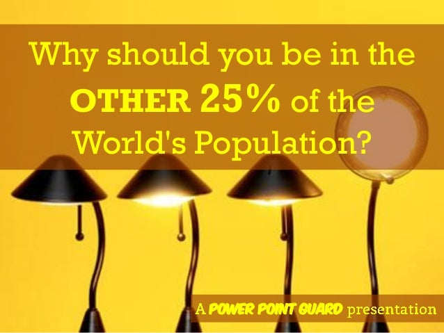 Why should you be in the OTHER 25% of the World's Population? Power Point Guard