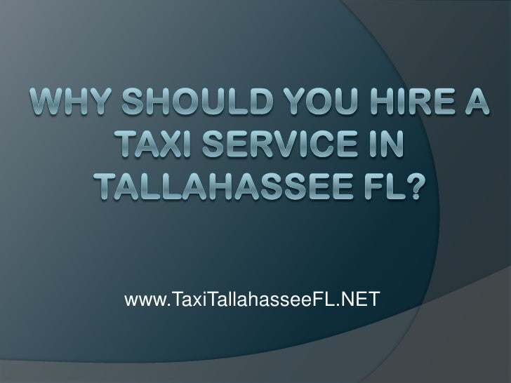 Why Should You Hire a Taxi Service in Tallahassee FL?<br />www.TaxiTallahasseeFL.NET<br />