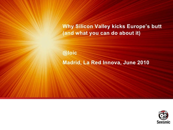 Why Silicon Valley kicks Europe's butt (and what you can do about it)  @loic Madrid, La Red Innova, June 2010