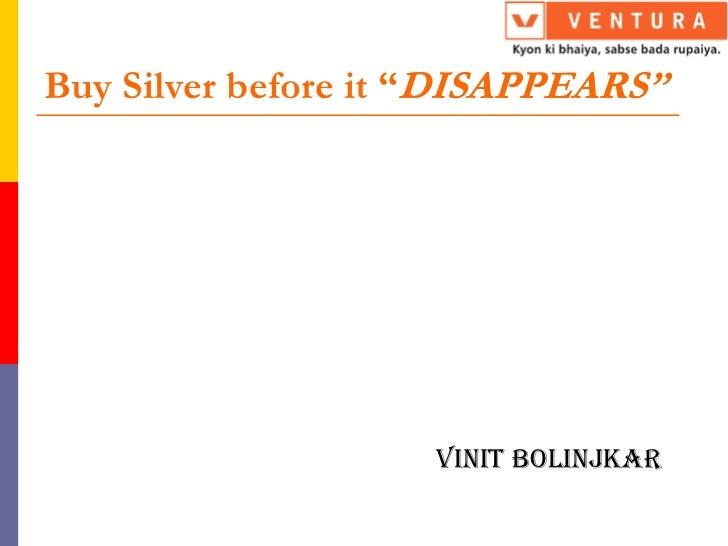 "Buy Silver before it ""DISAPPEARS                      DISAPPEARS""                    Vinit Bolinjkar"