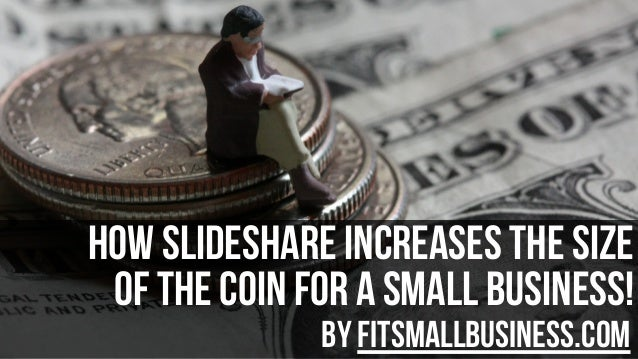 How slideshare Increases The Size Of The Coin For A Small Business! by FitSmallBusiness.com