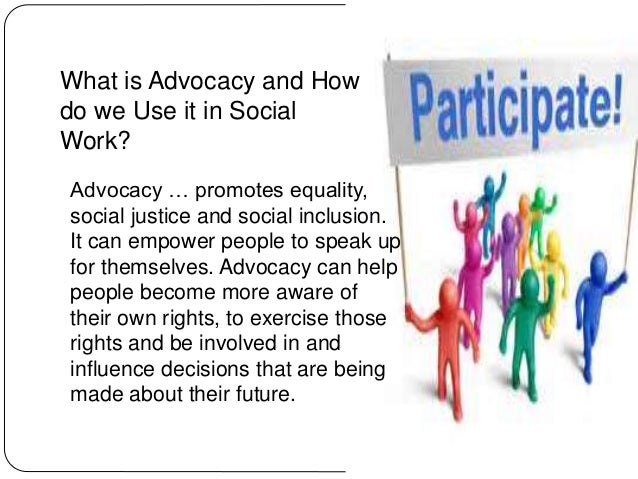 advocacy in social work Advocacy is what sets social work apart from other professions as social workers, we generally work with the most vulnerable and oppressed populations, which are the people most likely to need the services of an advocate advocacy falls along a continuum of involvement and commitment.