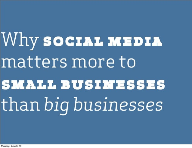 Why social mediamatters more tosmall businessesthan big businessesMonday, June 3, 13