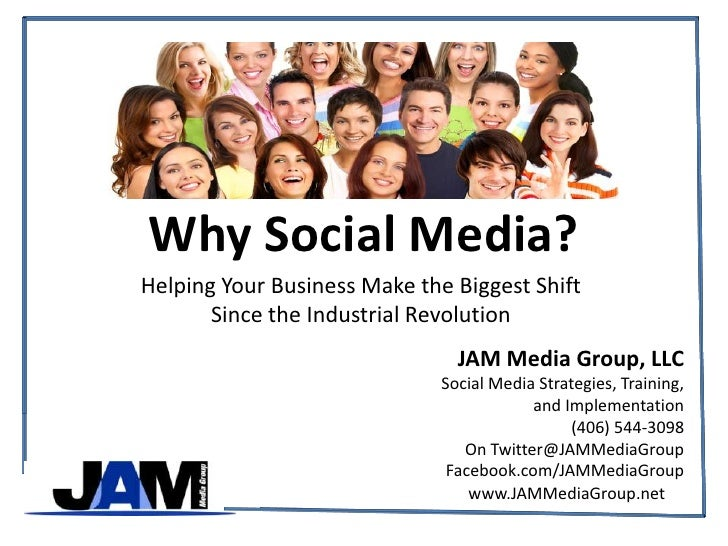 Why Social Media?<br />Helping Your Business Make the Biggest Shift <br />Since the Industrial Revolution<br />JAM Media G...