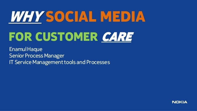 WHY SOCIAL MEDIA FOR CUSTOMER CARE Enamul Haque Senior Process Manager IT Service Management tools and Processes