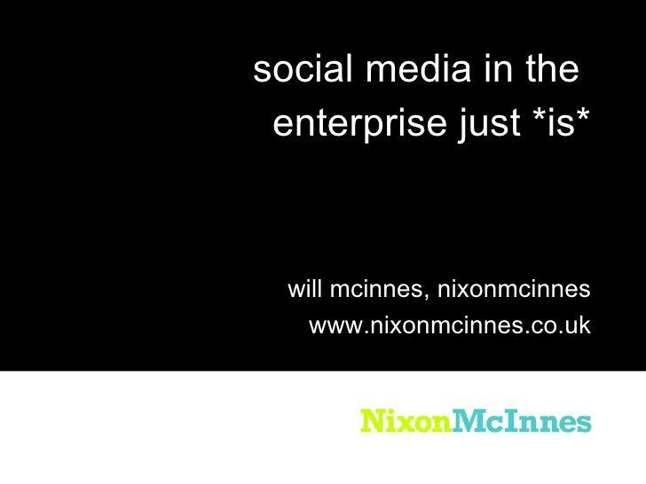 <ul><li>social media in the  </li></ul><ul><li>enterprise just *is* </li></ul>will mcinnes, nixonmcinnes www.nixonmcinnes....