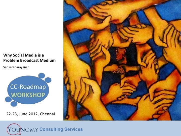 Why Social Media is aProblem Broadcast MediumSankaranarayanan 22-23, June 2012, Chennai                   Consulting Servi...