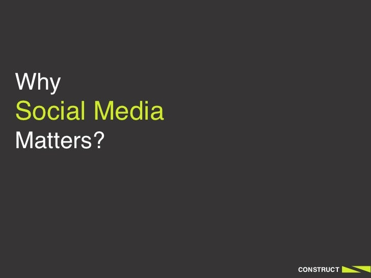 WhySocial MediaMatters?               CONSTRUCT