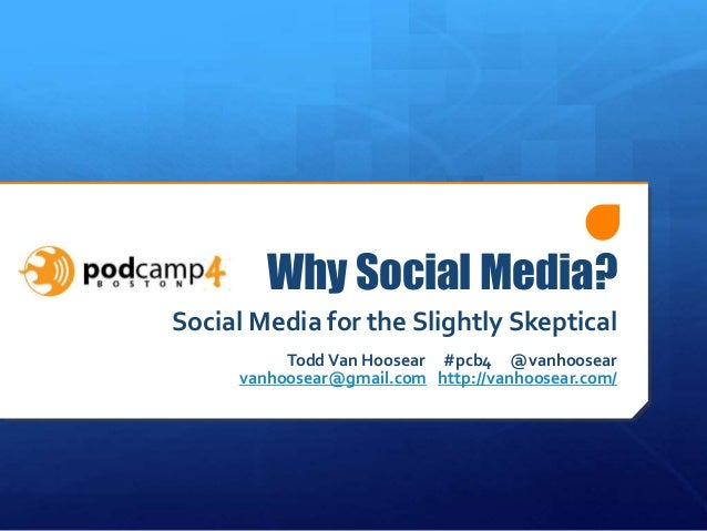 Why Social Media? Social Media for the Slightly Skeptical ToddVan Hoosear #pcb4 @vanhoosear vanhoosear@gmail.com http://va...
